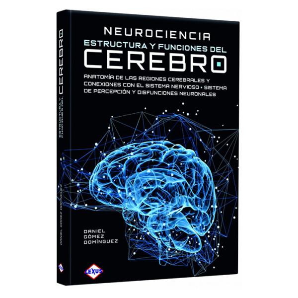 NEUROCIENCIA ESTRUCTURAS Y FUNCIONES DEL CEREBRO (ANATOMÍA DE LAS REGIONES CEREBRALES Y CONEXIONES CON EL SISTEMA NERVIOSO)
